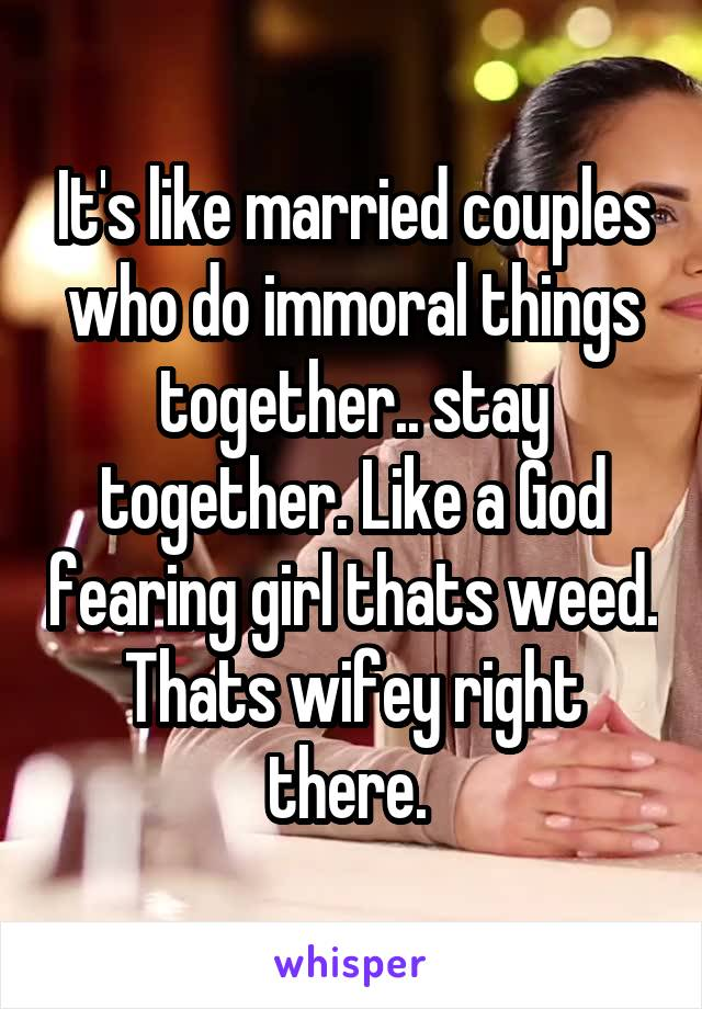It's like married couples who do immoral things together.. stay together. Like a God fearing girl thats weed. Thats wifey right there.