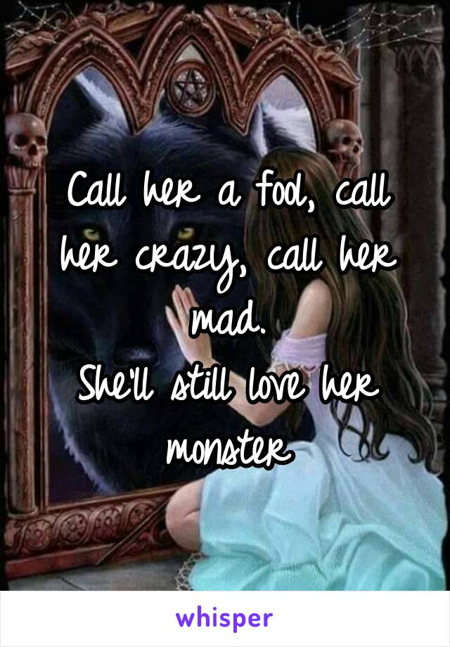 Call her a fool, call her crazy, call her mad. She'll still love her monster