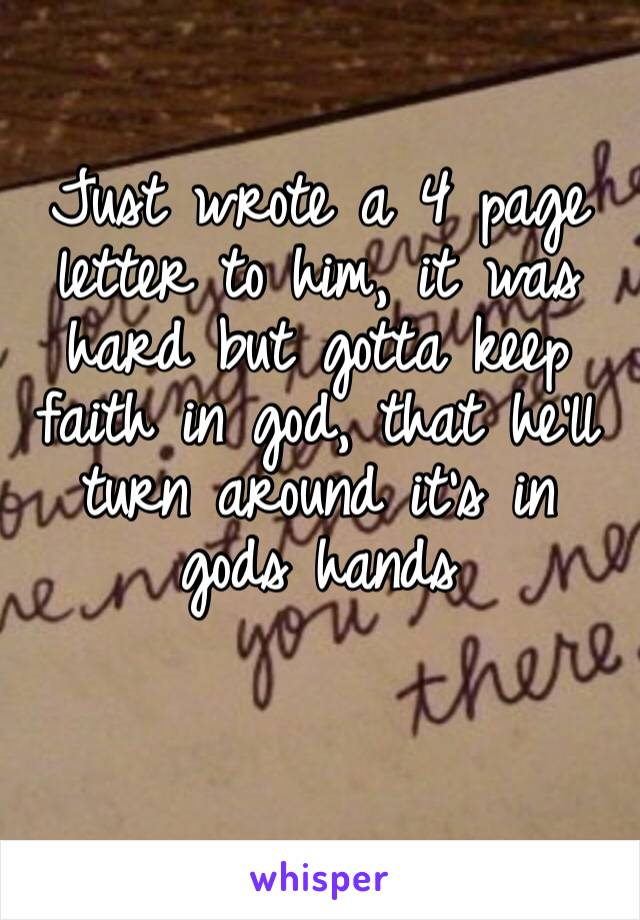 Just wrote a 4 page letter to him, it was hard but gotta keep faith in god, that he'll turn around it's in gods hands