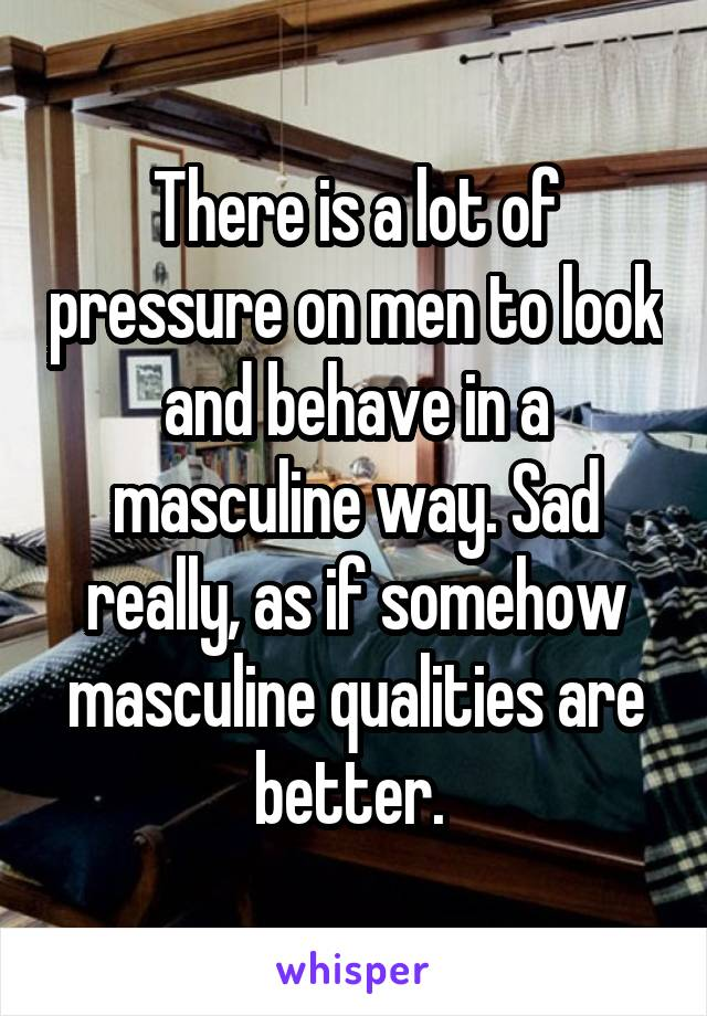 There is a lot of pressure on men to look and behave in a masculine way. Sad really, as if somehow masculine qualities are better.