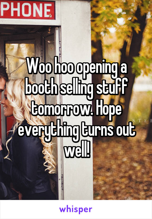 Woo hoo opening a booth selling stuff tomorrow. Hope everything turns out well!