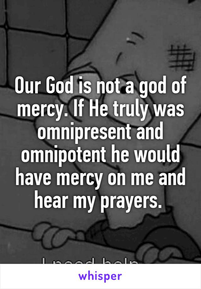 Our God is not a god of mercy. If He truly was omnipresent and omnipotent he would have mercy on me and hear my prayers.