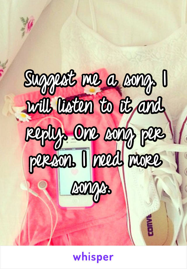 Suggest me a song. I will listen to it and reply. One song per person. I need more songs.