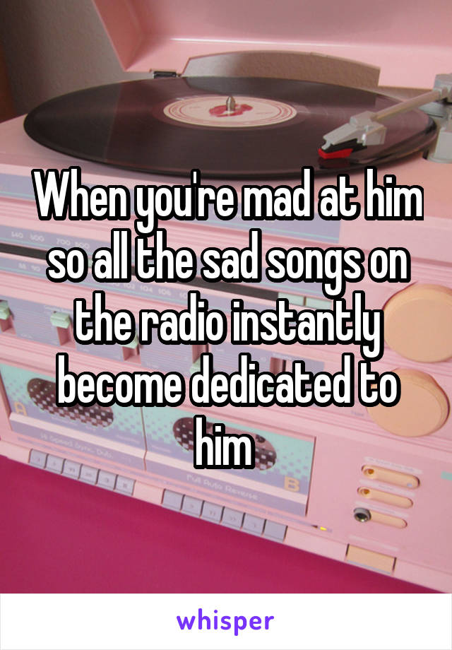 When you're mad at him so all the sad songs on the radio instantly become dedicated to him
