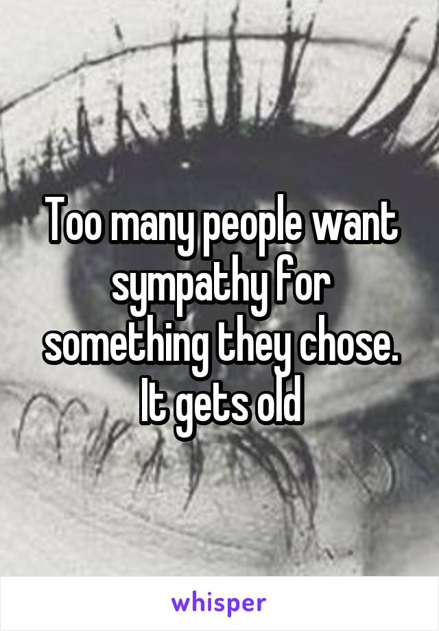 Too many people want sympathy for something they chose. It gets old