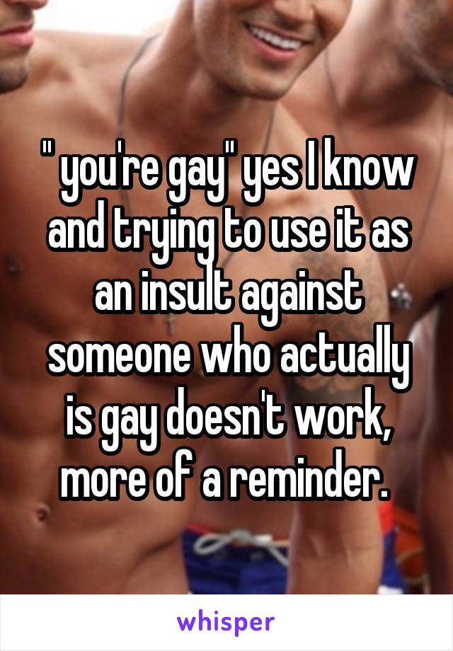 '' you're gay'' yes I know and trying to use it as an insult against someone who actually is gay doesn't work, more of a reminder.