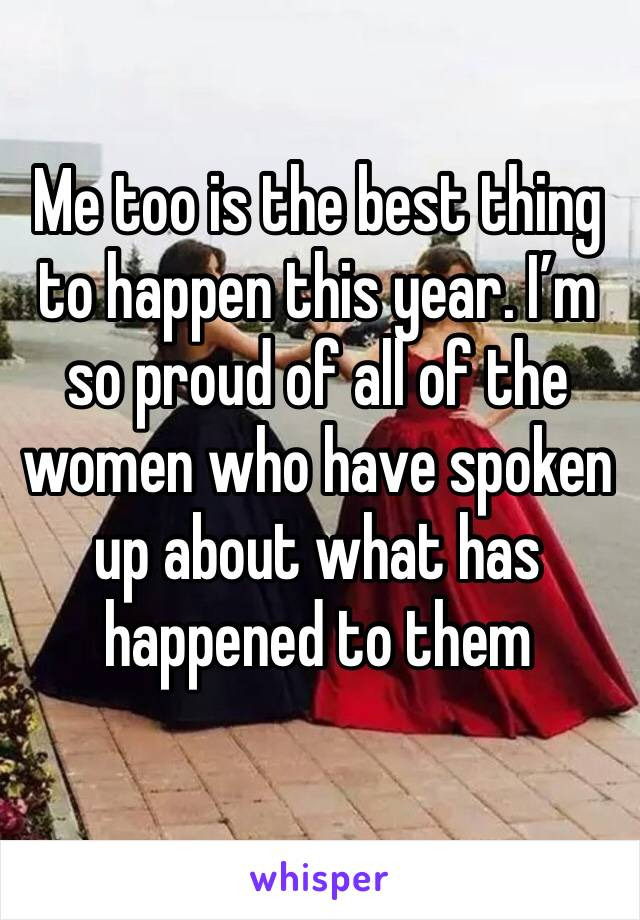 Me too is the best thing to happen this year. I'm so proud of all of the women who have spoken up about what has happened to them