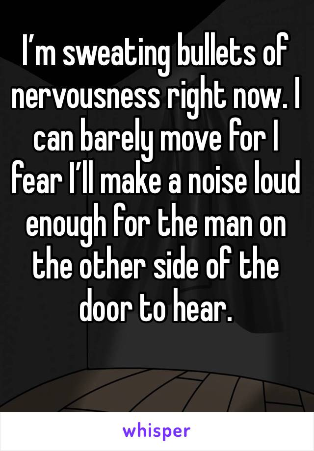 I'm sweating bullets of nervousness right now. I can barely move for I fear I'll make a noise loud enough for the man on the other side of the door to hear.