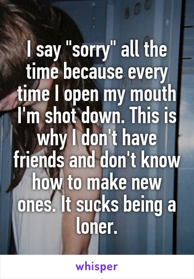 """I say """"sorry"""" all the time because every time I open my mouth I'm shot down. This is why I don't have friends and don't know how to make new ones. It sucks being a loner."""