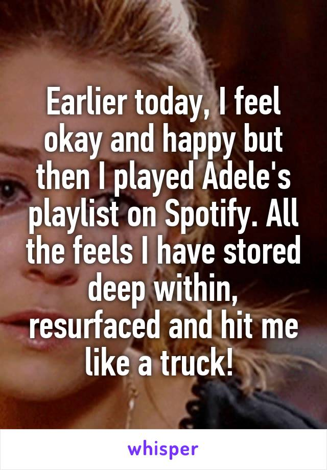 Earlier today, I feel okay and happy but then I played Adele's playlist on Spotify. All the feels I have stored deep within, resurfaced and hit me like a truck!