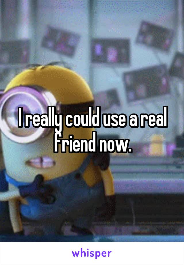 I really could use a real friend now.