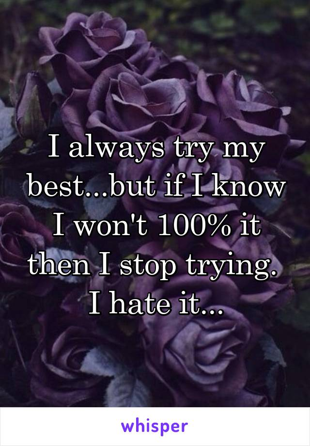 I always try my best...but if I know I won't 100% it then I stop trying.  I hate it...