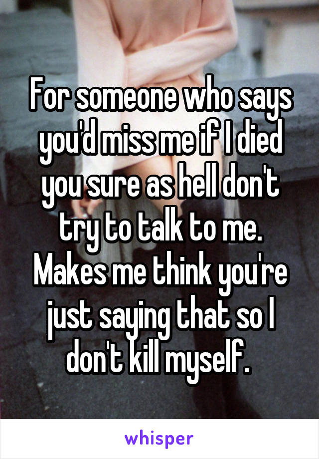 For someone who says you'd miss me if I died you sure as hell don't try to talk to me. Makes me think you're just saying that so I don't kill myself.