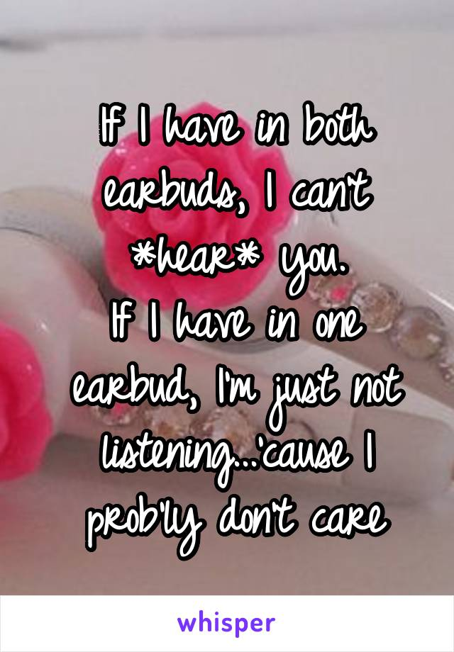 If I have in both earbuds, I can't *hear* you. If I have in one earbud, I'm just not listening...'cause I prob'ly don't care