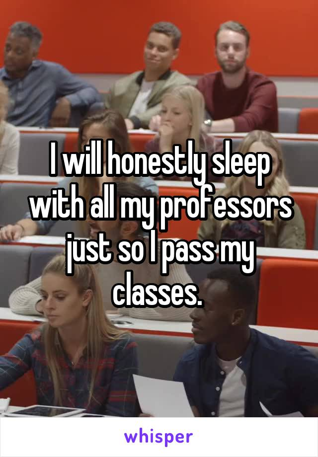 I will honestly sleep with all my professors just so I pass my classes.