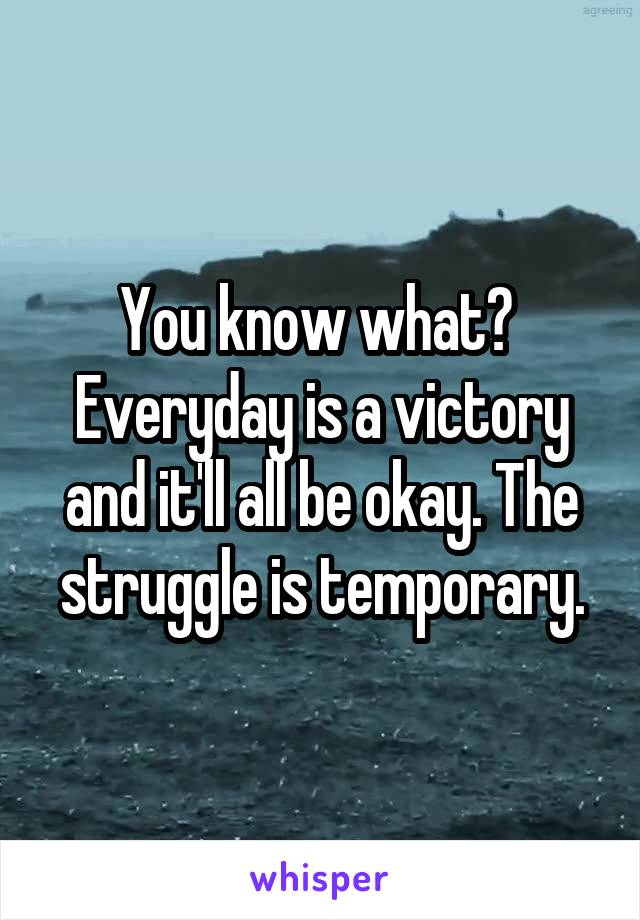 You know what?  Everyday is a victory and it'll all be okay. The struggle is temporary.