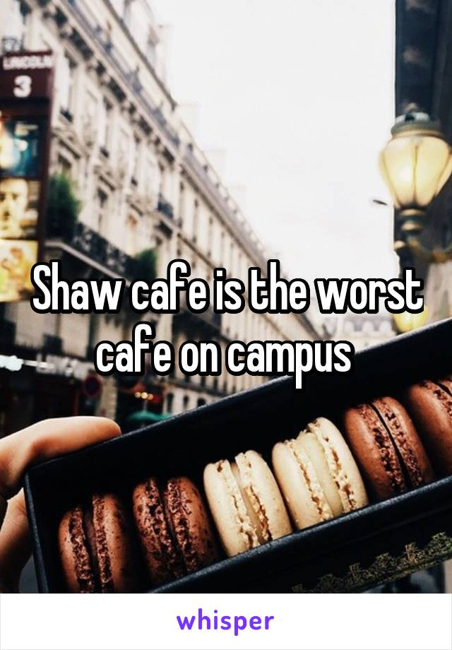 Shaw cafe is the worst cafe on campus