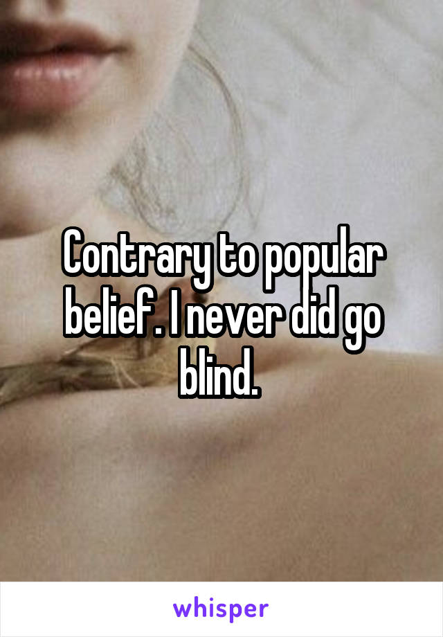 Contrary to popular belief. I never did go blind.