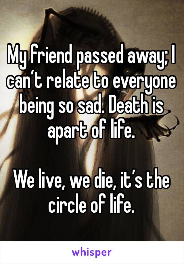 My friend passed away; I can't relate to everyone being so sad. Death is apart of life.   We live, we die, it's the circle of life.