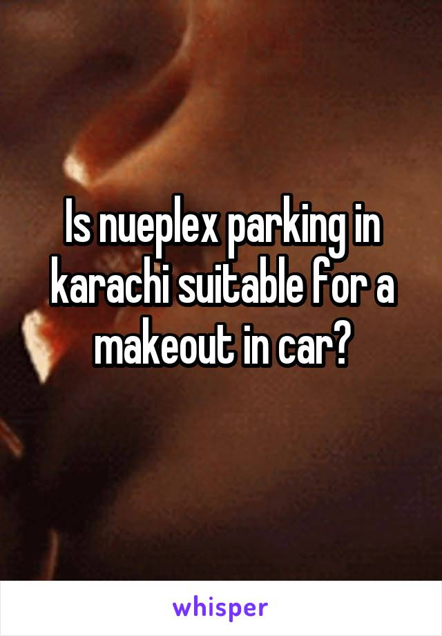 Is nueplex parking in karachi suitable for a makeout in car?