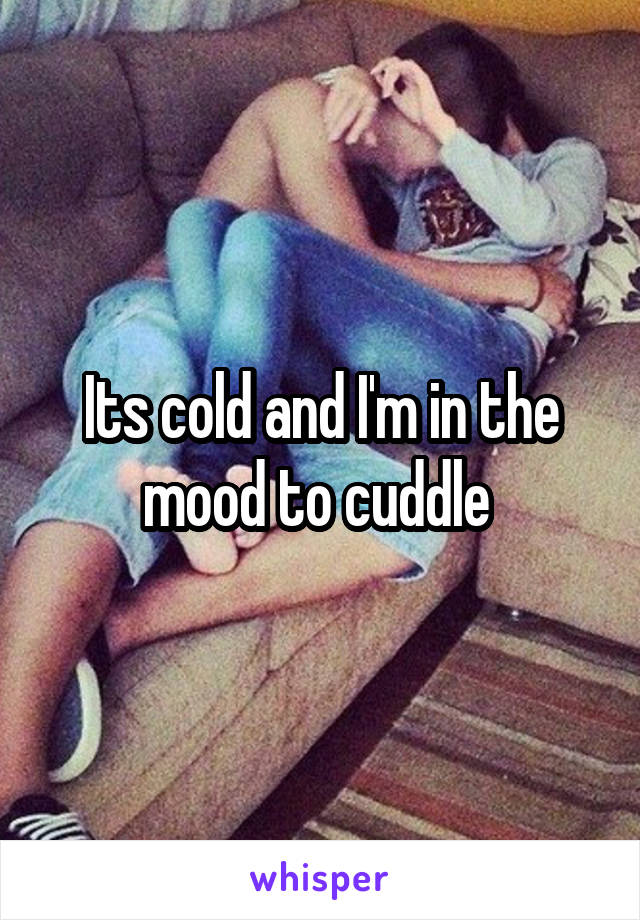 Its cold and I'm in the mood to cuddle