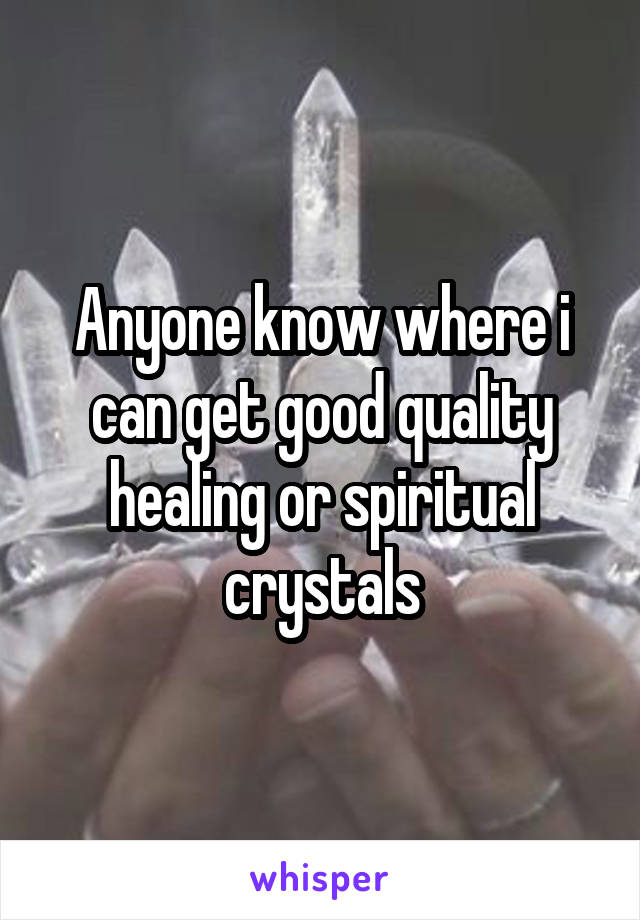 Anyone know where i can get good quality healing or spiritual crystals
