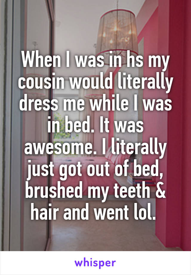 When I was in hs my cousin would literally dress me while I was in bed. It was awesome. I literally just got out of bed, brushed my teeth & hair and went lol.
