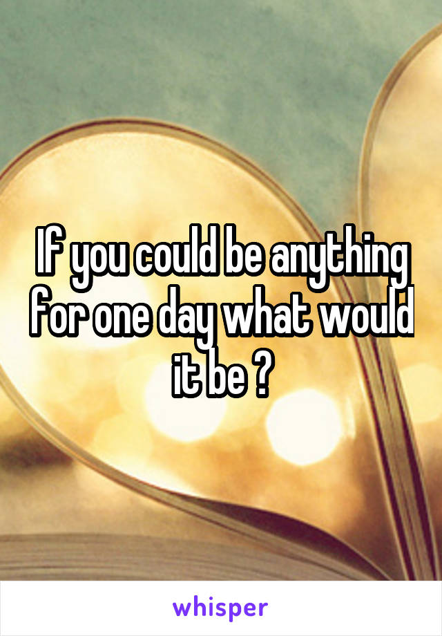 If you could be anything for one day what would it be ?