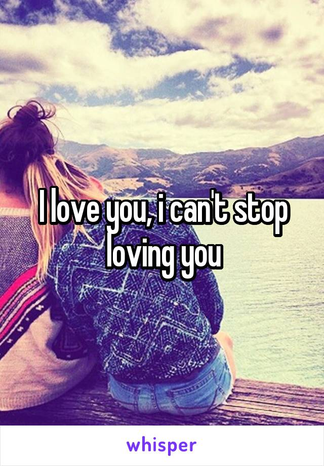 I love you, i can't stop loving you
