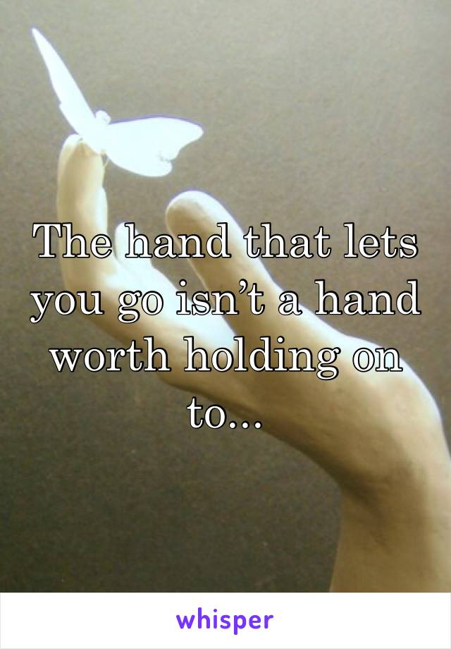 The hand that lets you go isn't a hand worth holding on to...