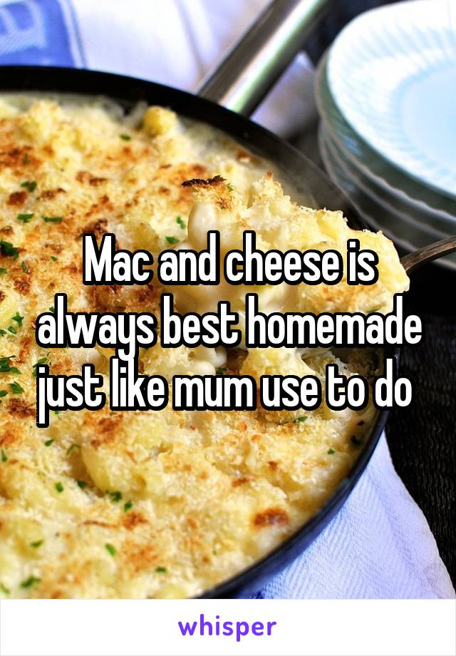 Mac and cheese is always best homemade just like mum use to do