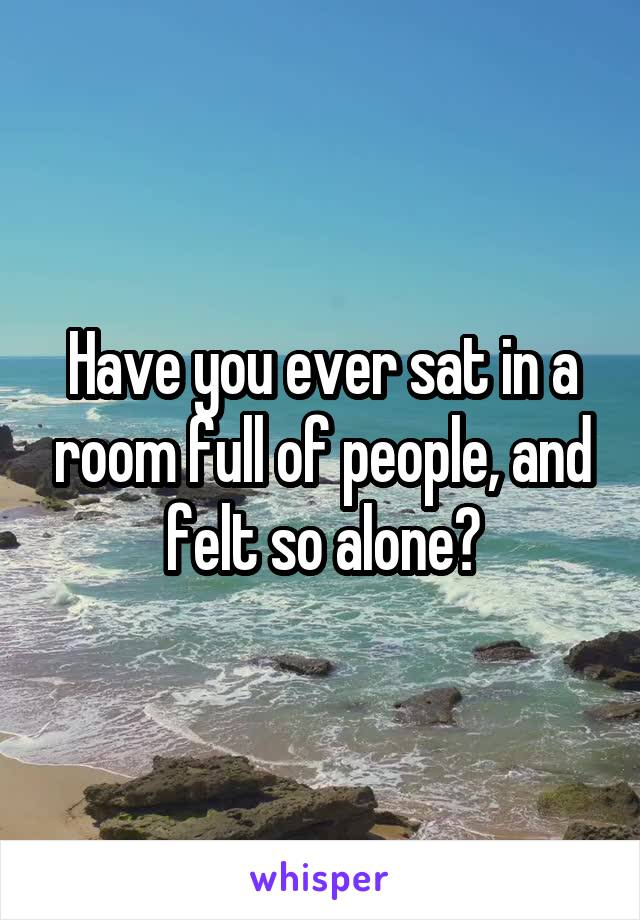Have you ever sat in a room full of people, and felt so alone?