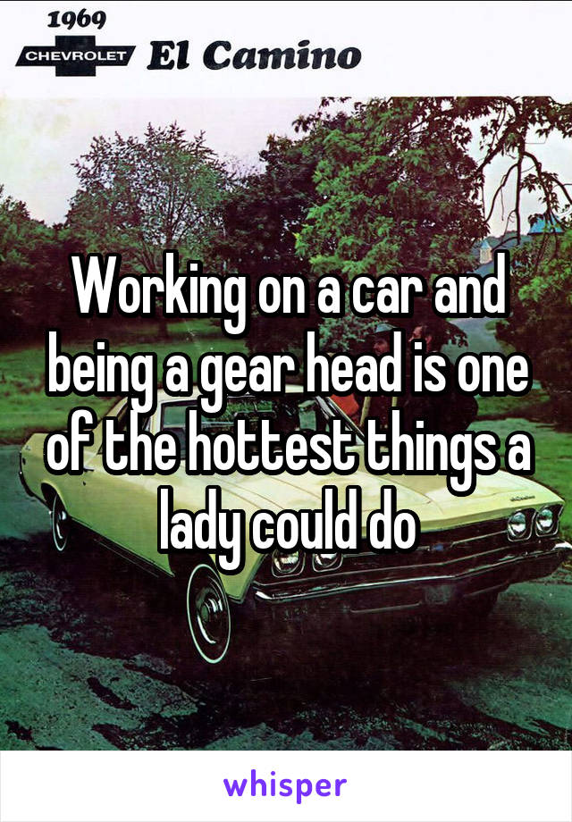Working on a car and being a gear head is one of the hottest things a lady could do