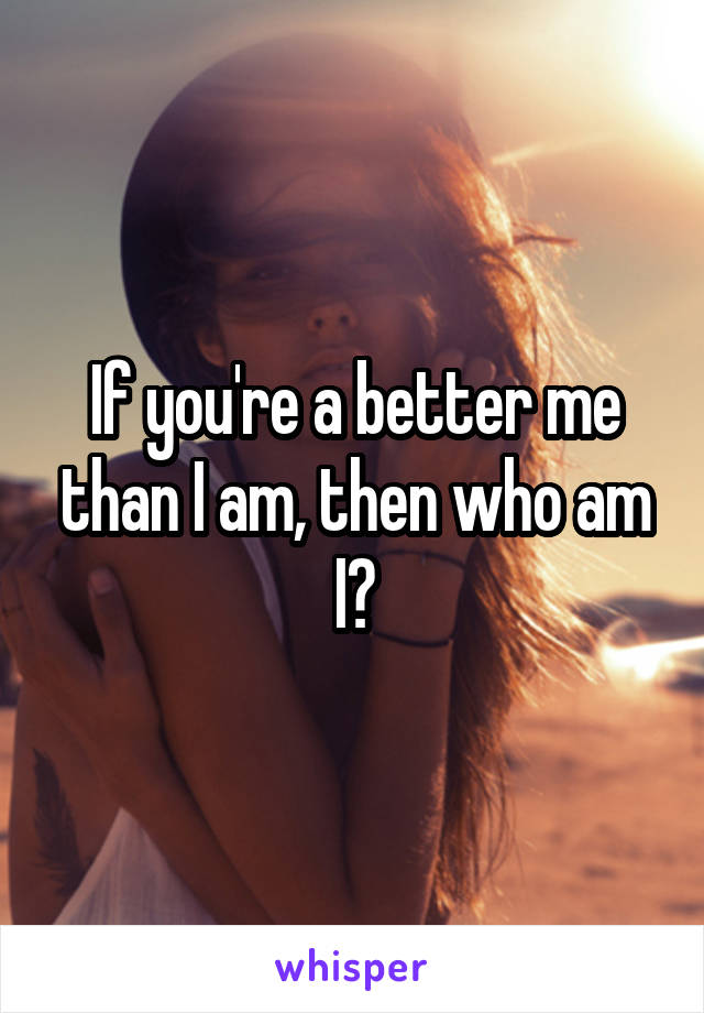 If you're a better me than I am, then who am I?