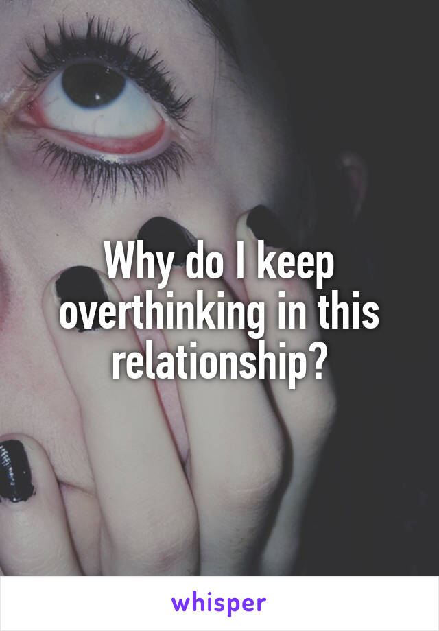 Why do I keep overthinking in this relationship?
