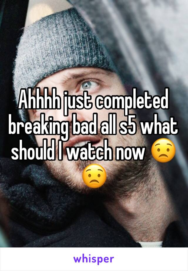 Ahhhh just completed breaking bad all s5 what should I watch now 😟😟