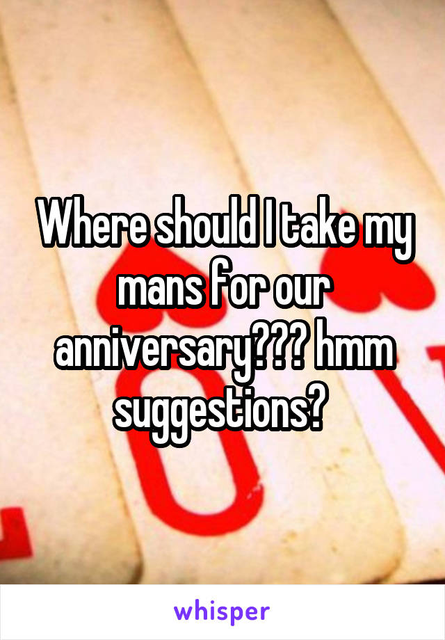 Where should I take my mans for our anniversary??? hmm suggestions?