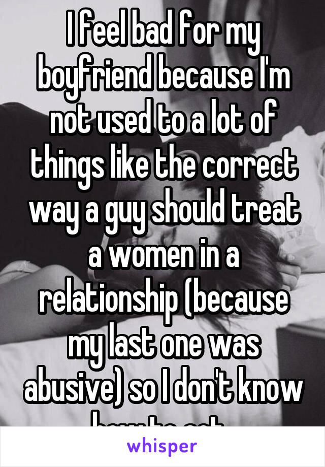 I feel bad for my boyfriend because I'm not used to a lot of things like the correct way a guy should treat a women in a relationship (because my last one was abusive) so I don't know how to act.