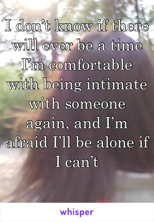 I don't know if there will ever be a time I'm comfortable with being intimate with someone again, and I'm afraid I'll be alone if I can't