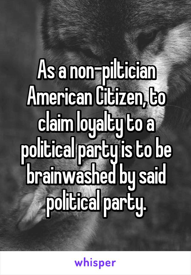 As a non-piltician American Citizen, to claim loyalty to a political party is to be brainwashed by said political party.