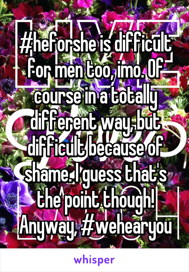 #heforshe is difficult for men too, imo. Of course in a totally different way, but difficult because of shame. I guess that's the point though! Anyway, #wehearyou