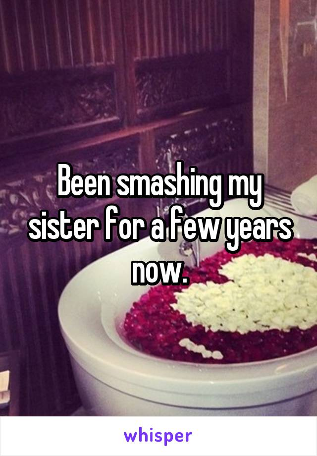 Been smashing my sister for a few years now.