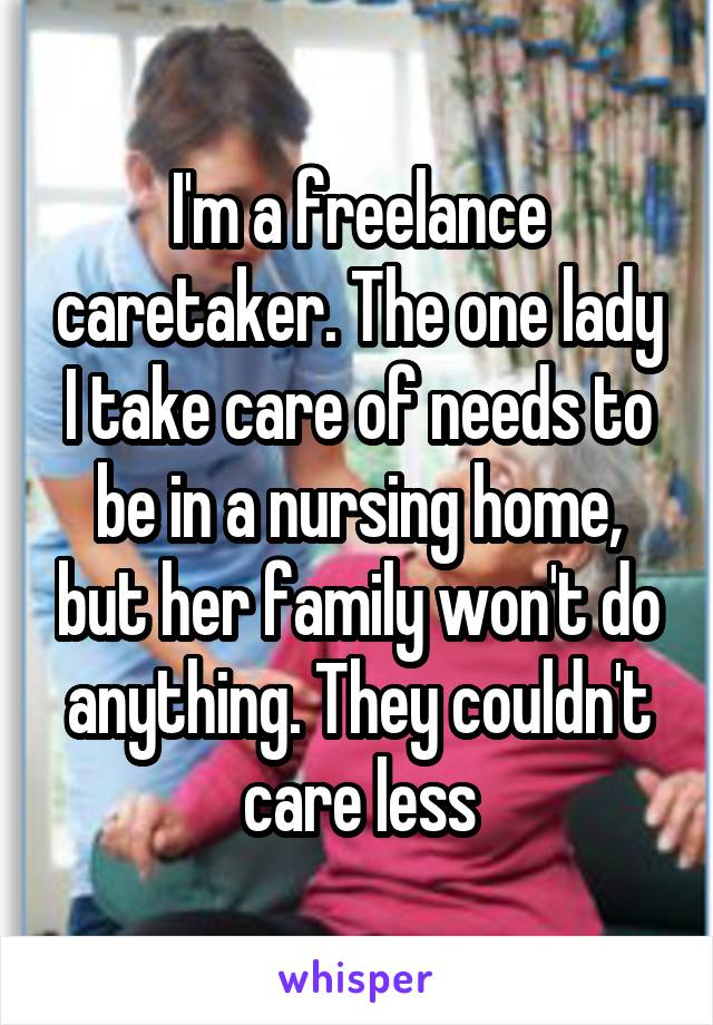I'm a freelance caretaker. The one lady I take care of needs to be in a nursing home, but her family won't do anything. They couldn't care less