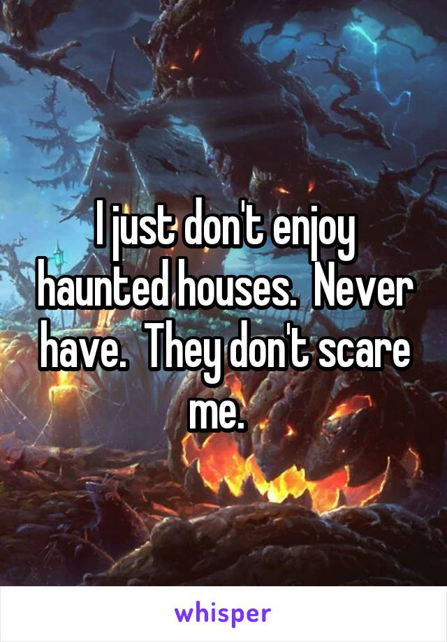 I just don't enjoy haunted houses.  Never have.  They don't scare me.