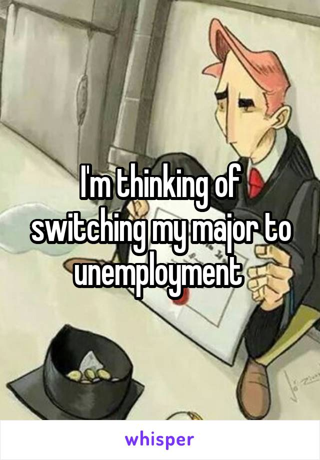 I'm thinking of switching my major to unemployment