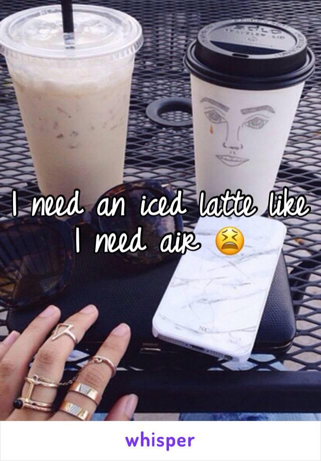 I need an iced latte like I need air 😫