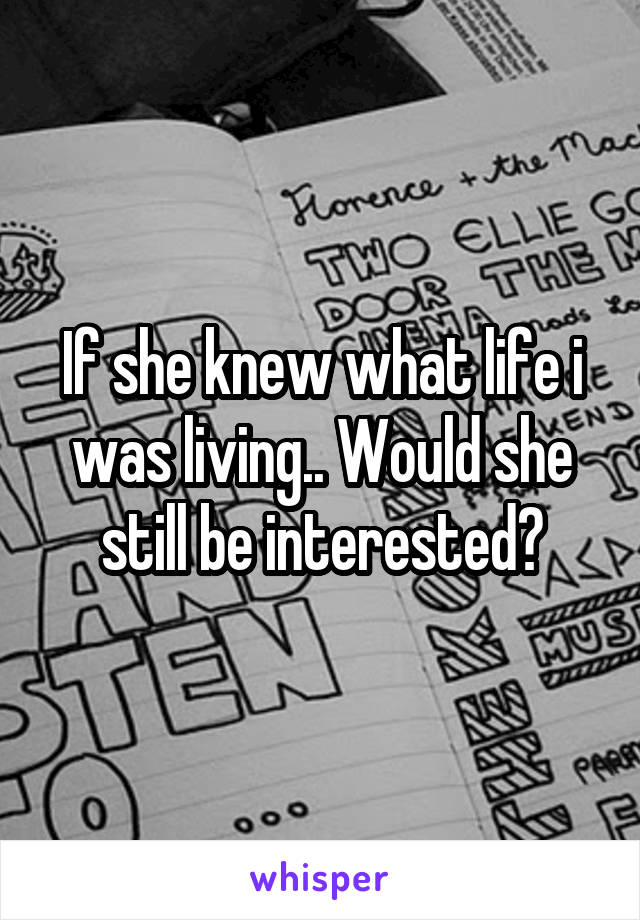 If she knew what life i was living.. Would she still be interested?