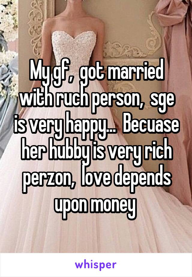 My gf,  got married with ruch person,  sge is very happy...  Becuase her hubby is very rich perzon,  love depends upon money
