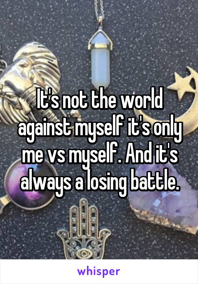 It's not the world against myself it's only me vs myself. And it's always a losing battle.