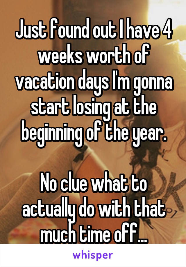 Just found out I have 4 weeks worth of vacation days I'm gonna start losing at the beginning of the year.  No clue what to actually do with that much time off...